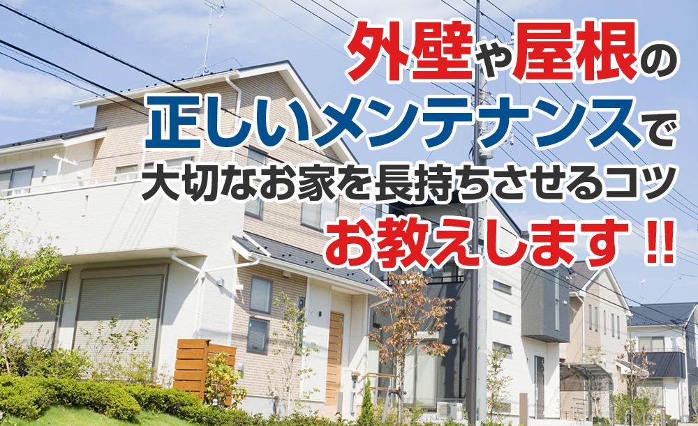 外壁や屋根の 正しいメンテナンスで 大切なお家を長持ちさせるコツ お教えします!!